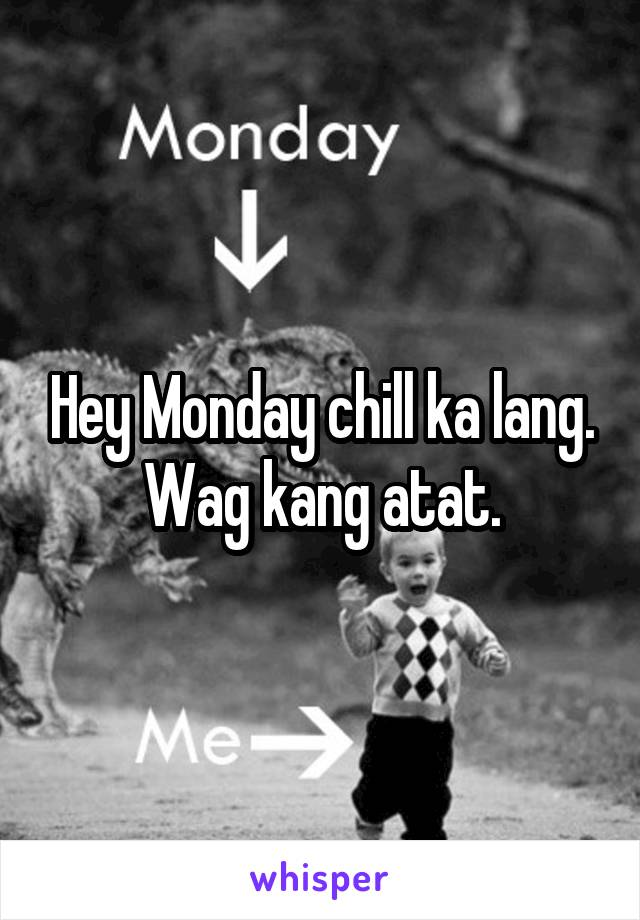 Hey Monday chill ka lang. Wag kang atat.