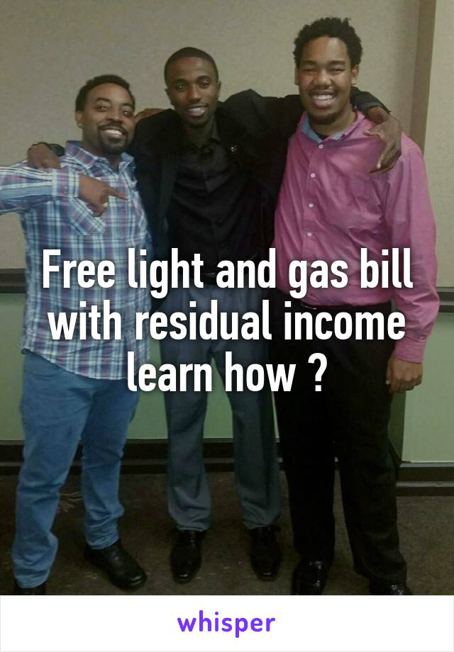 Free light and gas bill with residual income learn how ?
