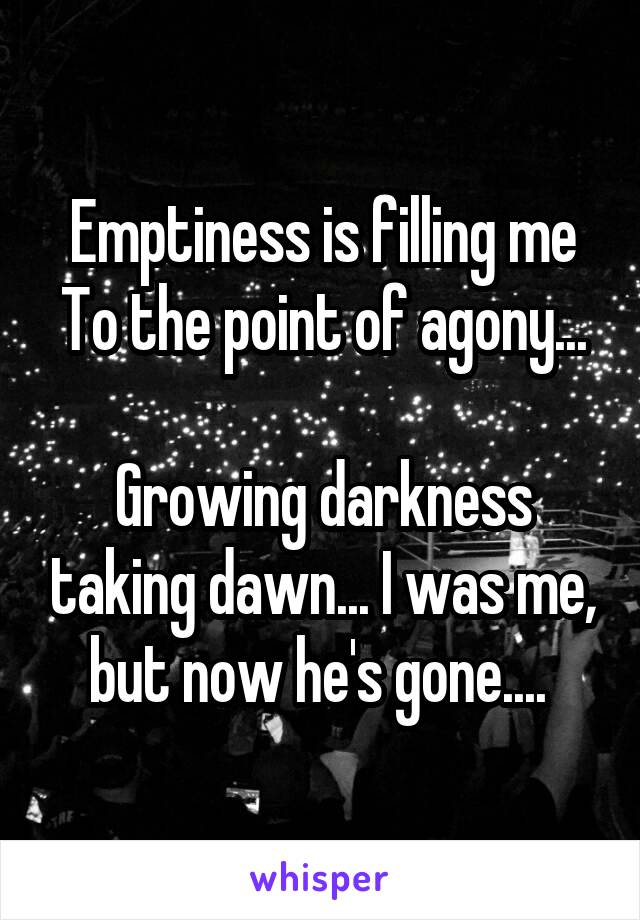 Emptiness is filling me To the point of agony...  Growing darkness taking dawn... I was me, but now he's gone....