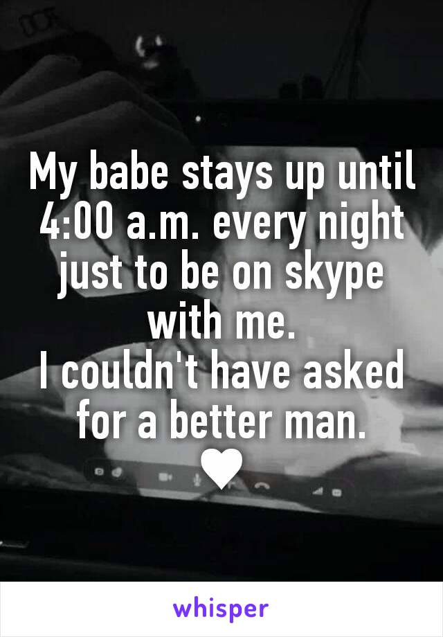 My babe stays up until 4:00 a.m. every night just to be on skype with me. I couldn't have asked for a better man. ♥