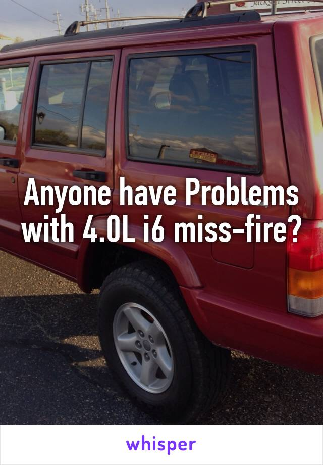 Anyone have Problems with 4.0L i6 miss-fire?
