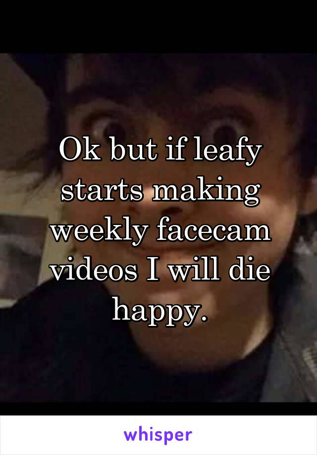 Ok but if leafy starts making weekly facecam videos I will die happy.