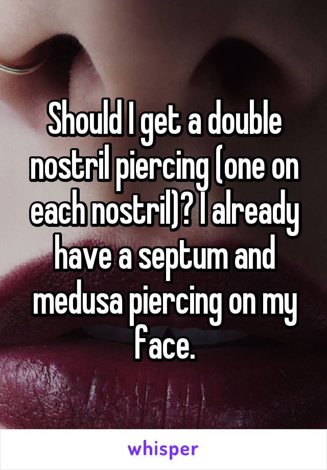 Should I get a double nostril piercing (one on each nostril)? I already have a septum and medusa piercing on my face.
