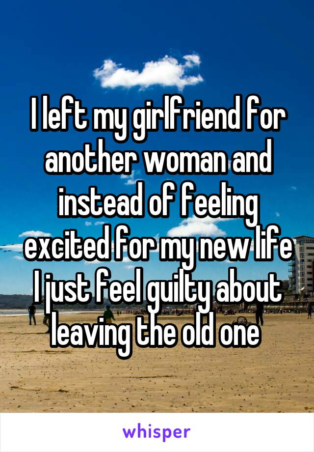 I left my girlfriend for another woman and instead of feeling excited for my new life I just feel guilty about leaving the old one