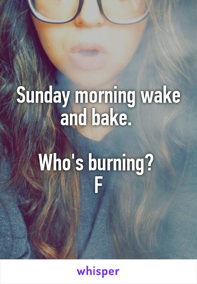 Sunday morning wake and bake.   Who's burning?  F