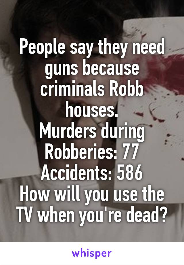 People say they need guns because criminals Robb houses. Murders during Robberies: 77 Accidents: 586 How will you use the TV when you're dead?