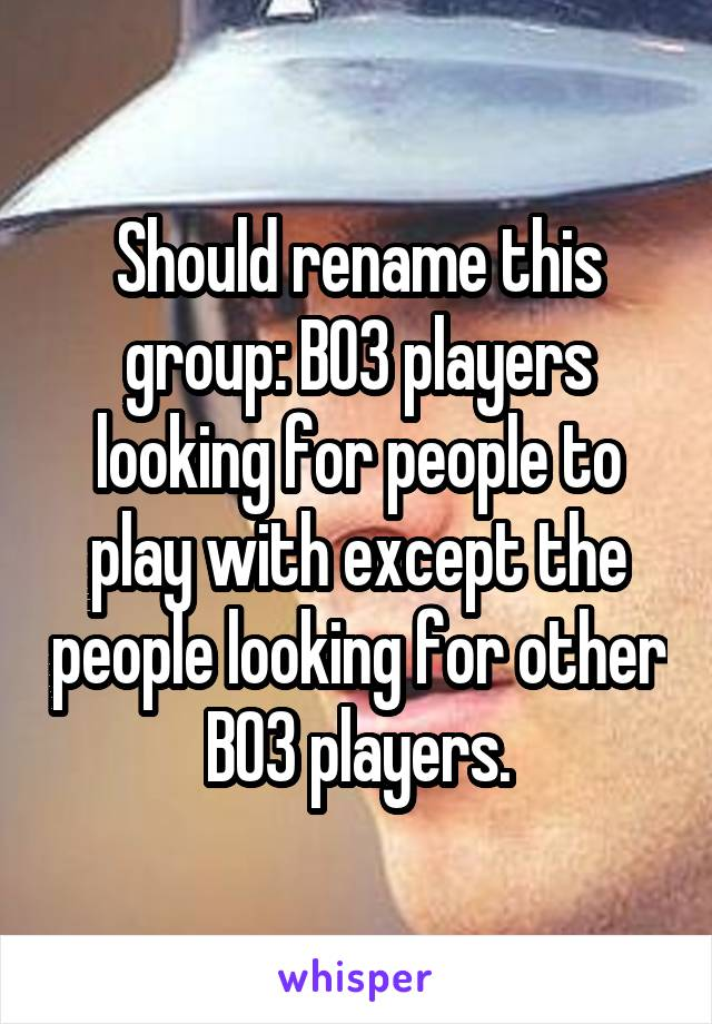Should rename this group: BO3 players looking for people to play with except the people looking for other BO3 players.