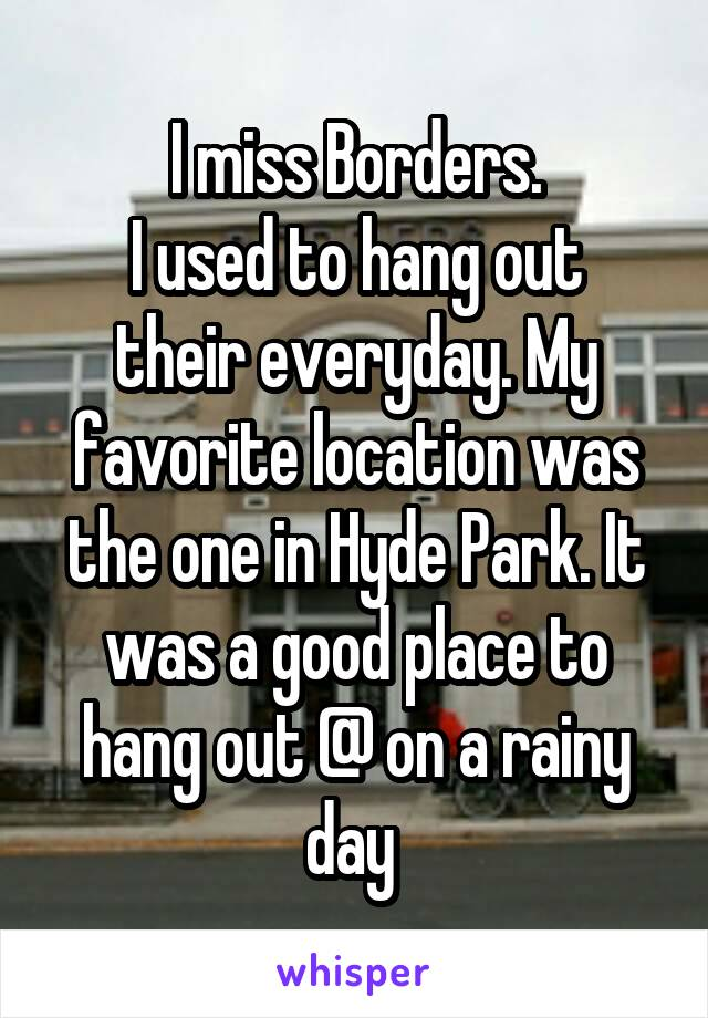 I miss Borders. I used to hang out their everyday. My favorite location was the one in Hyde Park. It was a good place to hang out @ on a rainy day