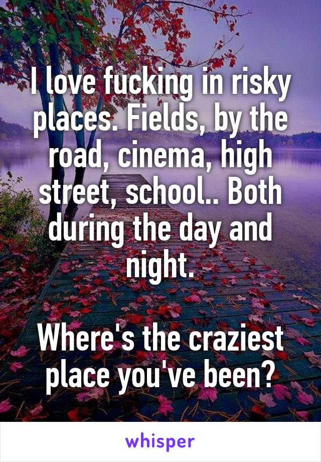 I love fucking in risky places. Fields, by the road, cinema, high street, school.. Both during the day and night.  Where's the craziest place you've been?