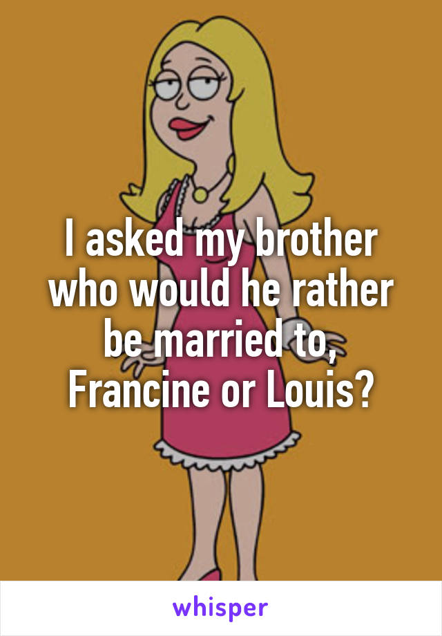 I asked my brother who would he rather be married to, Francine or Louis?