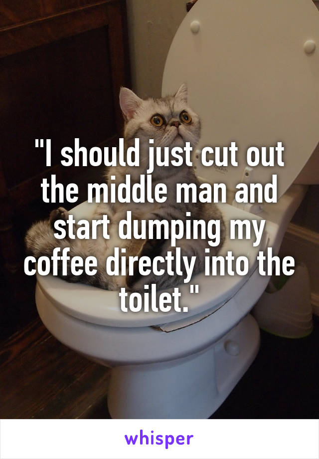 """I should just cut out the middle man and start dumping my coffee directly into the toilet."""