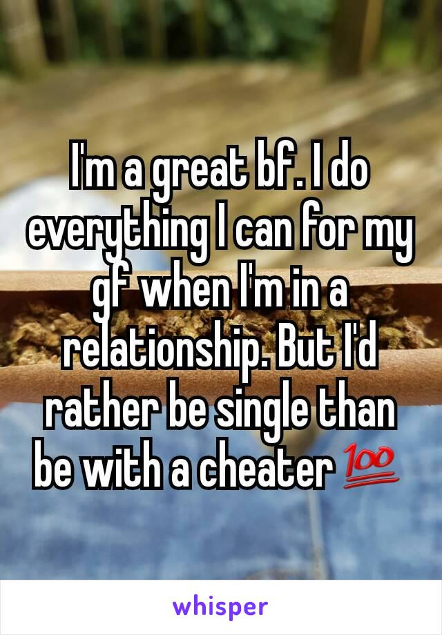 I'm a great bf. I do everything I can for my gf when I'm in a relationship. But I'd rather be single than be with a cheater💯