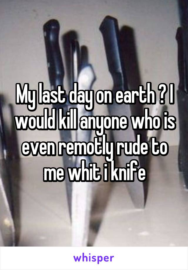 My last day on earth ? I would kill anyone who is even remotly rude to me whit i knife