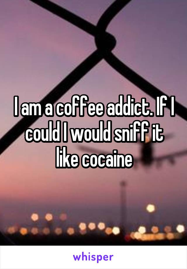 I am a coffee addict. If I could I would sniff it like cocaine