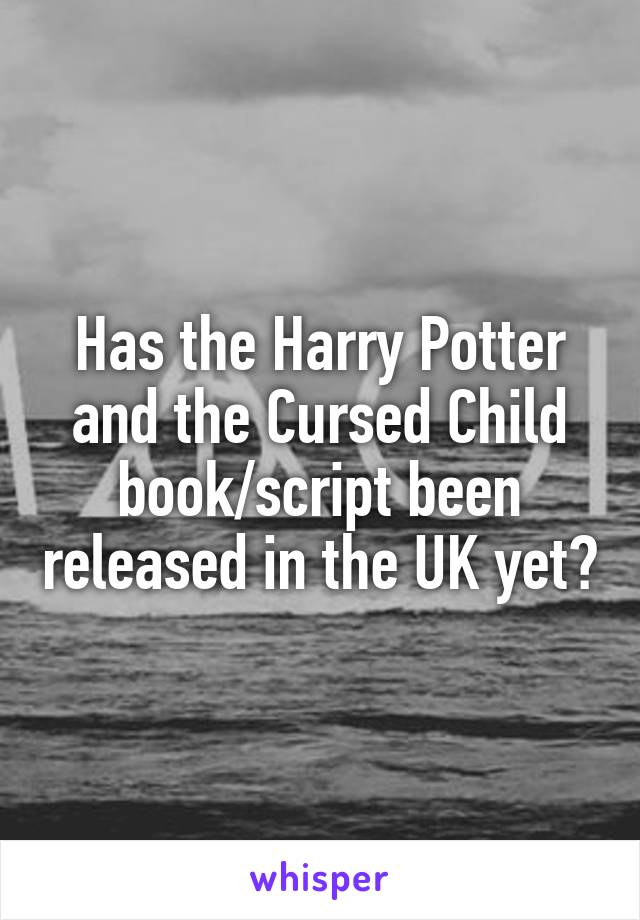 Has the Harry Potter and the Cursed Child book/script been released in the UK yet?