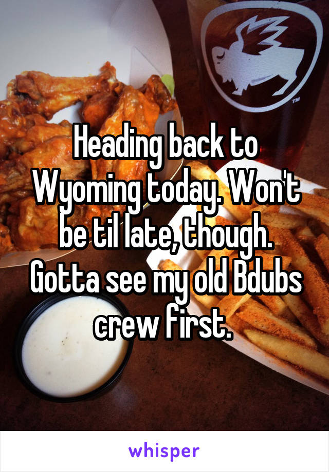Heading back to Wyoming today. Won't be til late, though. Gotta see my old Bdubs crew first.