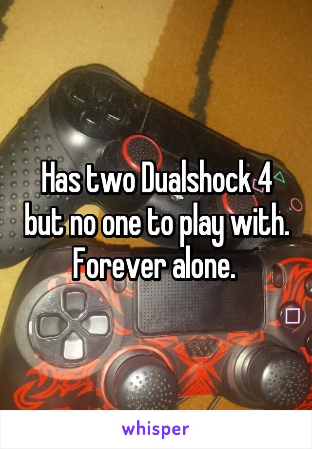 Has two Dualshock 4 but no one to play with. Forever alone.