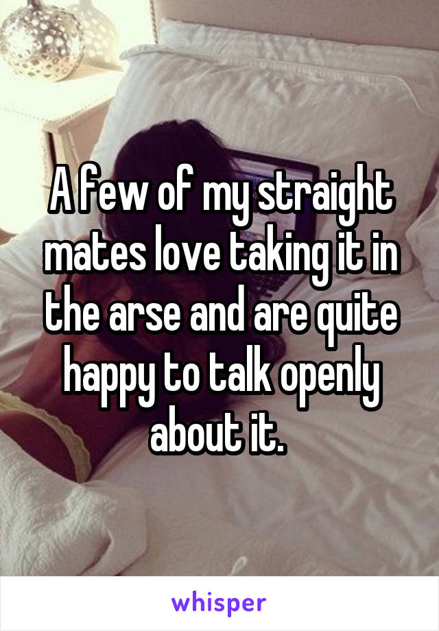 A few of my straight mates love taking it in the arse and are quite happy to talk openly about it.