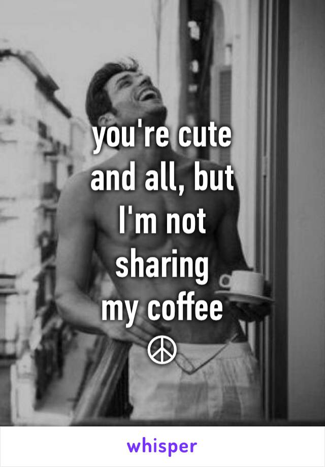 you're cute and all, but  I'm not sharing  my coffee  ☮