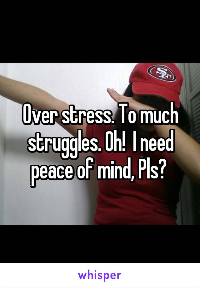 Over stress. To much struggles. Oh!  I need peace of mind, Pls?