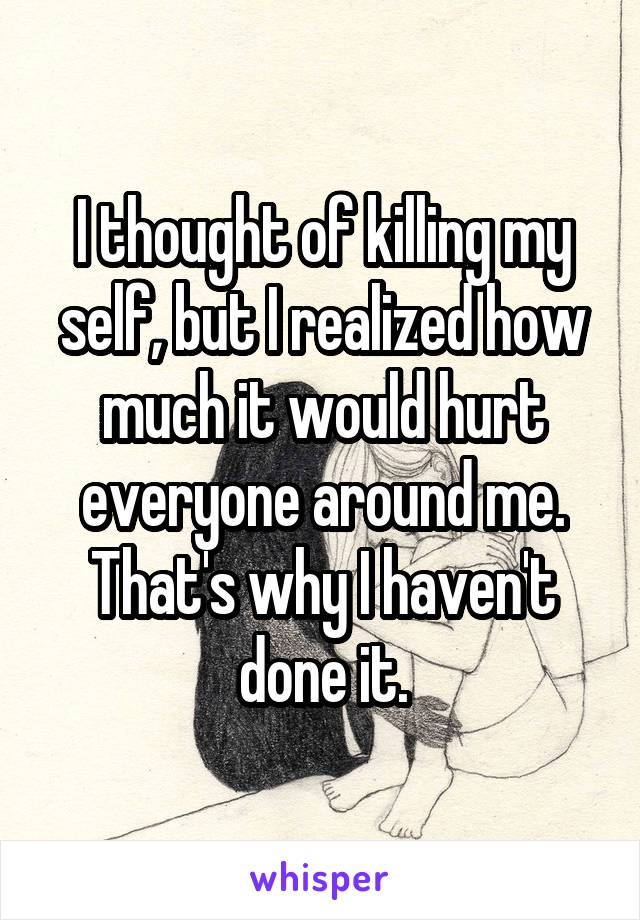 I thought of killing my self, but I realized how much it would hurt everyone around me. That's why I haven't done it.