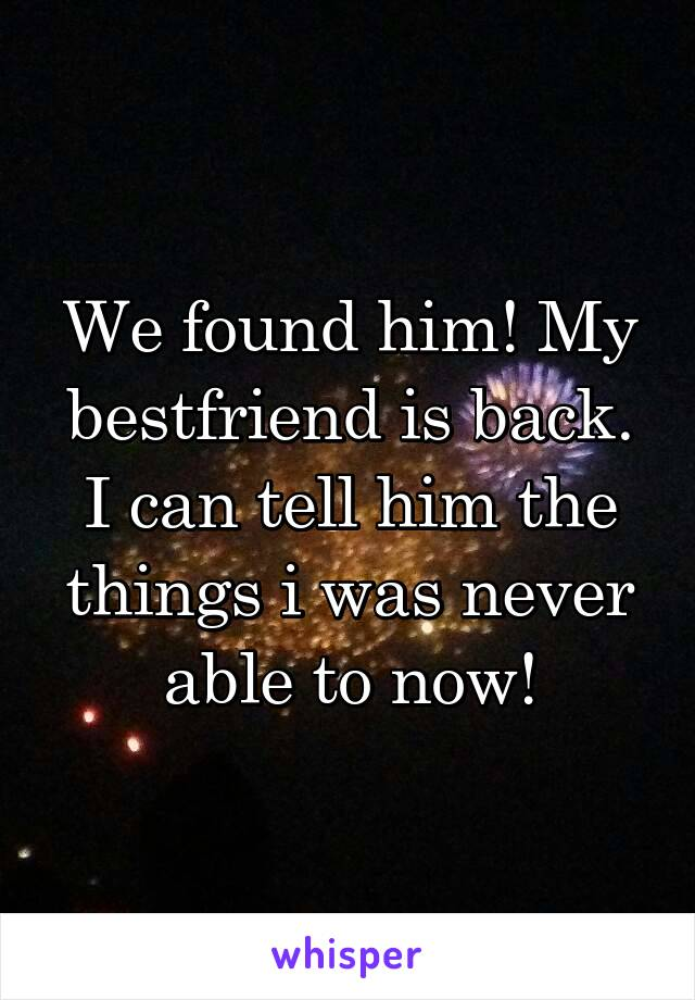 We found him! My bestfriend is back. I can tell him the things i was never able to now!