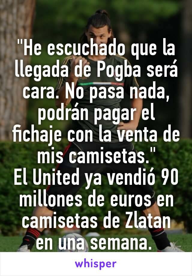 """""""He escuchado que la llegada de Pogba será cara. No pasa nada, podrán pagar el fichaje con la venta de mis camisetas."""" El United ya vendió 90 millones de euros en camisetas de Zlatan en una semana."""
