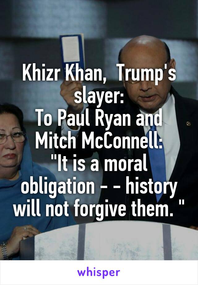 "Khizr Khan,  Trump's slayer: To Paul Ryan and Mitch McConnell: ""It is a moral obligation - - history will not forgive them. """