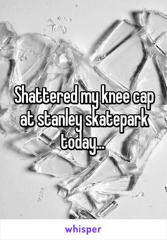 Shattered my knee cap at stanley skatepark today...