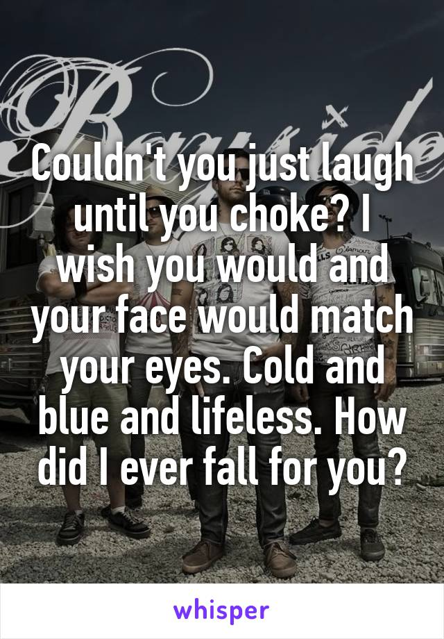 Couldn't you just laugh until you choke? I wish you would and your face would match your eyes. Cold and blue and lifeless. How did I ever fall for you?