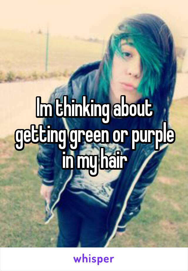 Im thinking about getting green or purple in my hair