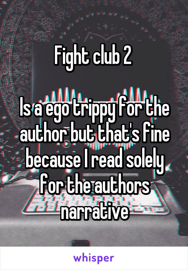 Fight club 2   Is a ego trippy for the author but that's fine because I read solely for the authors narrative