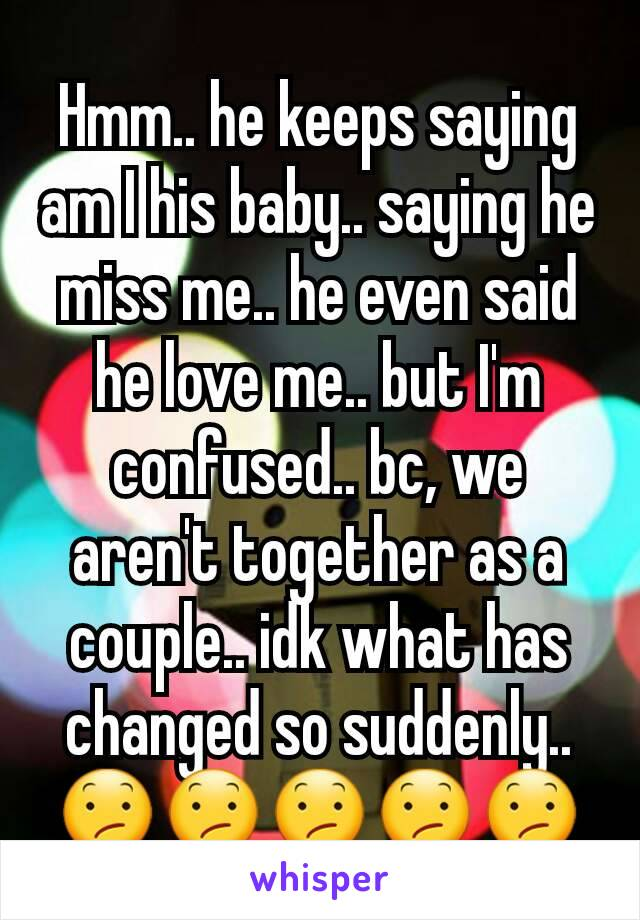 Hmm.. he keeps saying am I his baby.. saying he miss me.. he even said he love me.. but I'm confused.. bc, we aren't together as a couple.. idk what has changed so suddenly.. 😕😕😕😕😕