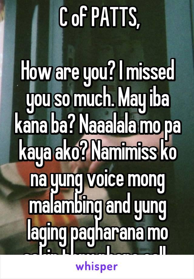 C of PATTS,  How are you? I missed you so much. May iba kana ba? Naaalala mo pa kaya ako? Namimiss ko na yung voice mong malambing and yung laging pagharana mo sakin thru phone call.