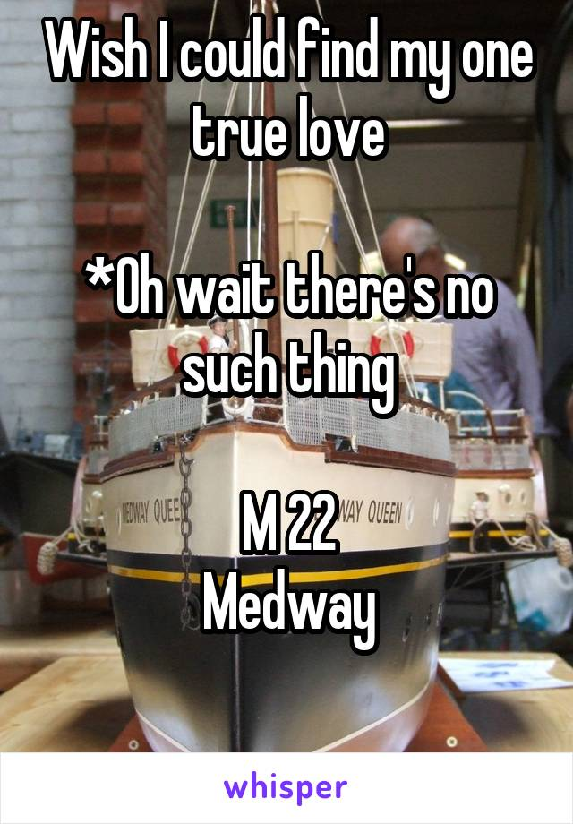 Wish I could find my one true love  *Oh wait there's no such thing  M 22 Medway