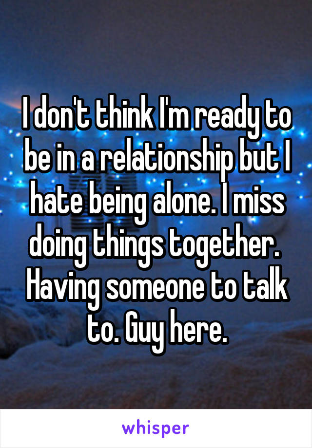 I don't think I'm ready to be in a relationship but I hate being alone. I miss doing things together.  Having someone to talk to. Guy here.