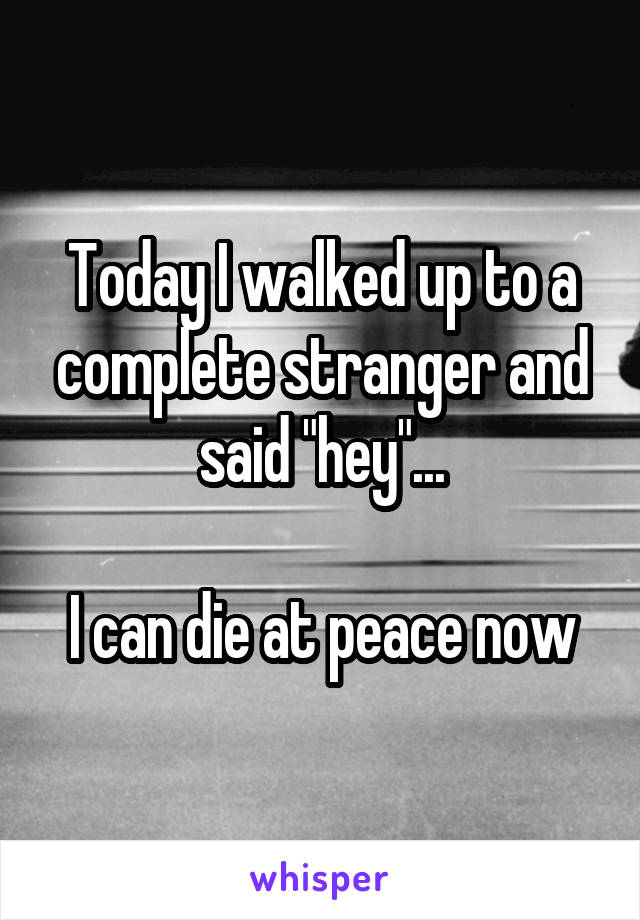 """Today I walked up to a complete stranger and said """"hey""""...  I can die at peace now"""