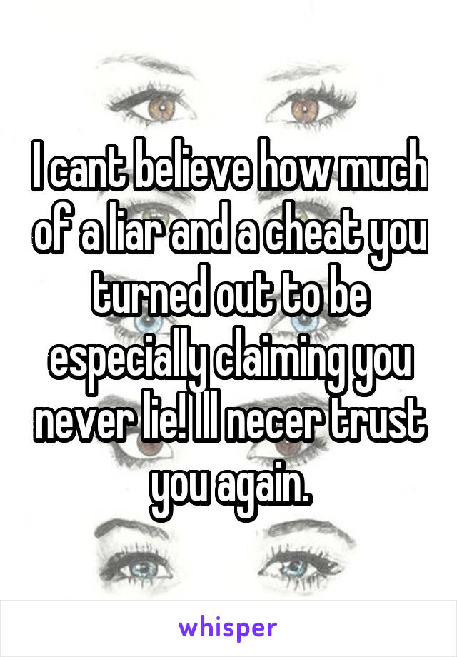 I cant believe how much of a liar and a cheat you turned out to be especially claiming you never lie! Ill necer trust you again.