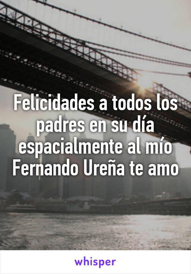 Felicidades a todos los padres en su día espacialmente al mío Fernando Ureña te amo