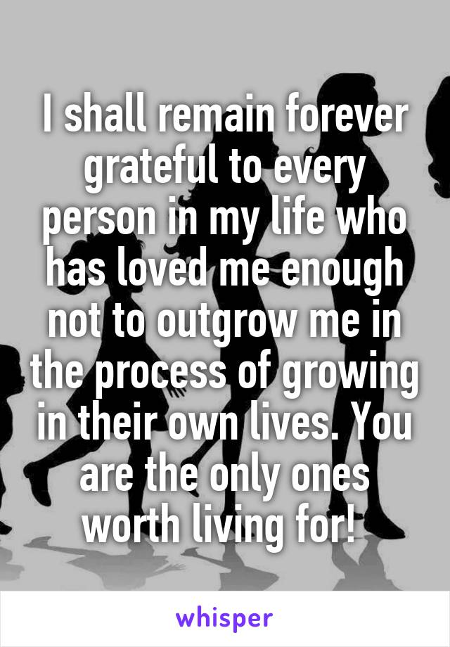 I shall remain forever grateful to every person in my life who has loved me enough not to outgrow me in the process of growing in their own lives. You are the only ones worth living for!