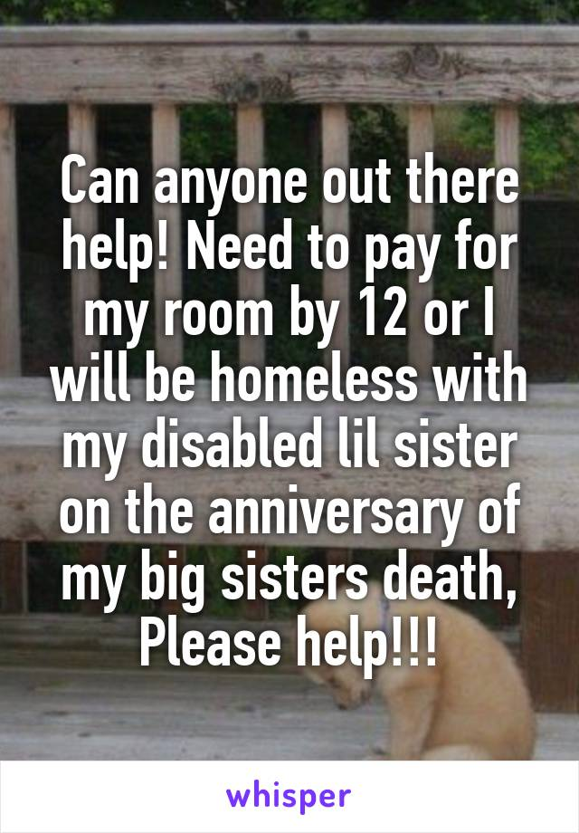 Can anyone out there help! Need to pay for my room by 12 or I will be homeless with my disabled lil sister on the anniversary of my big sisters death, Please help!!!