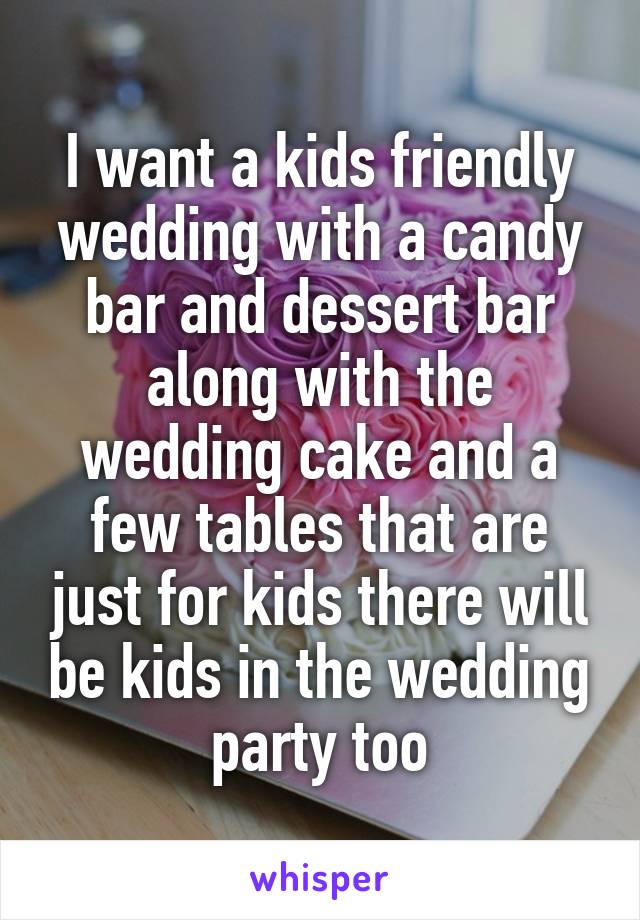 I want a kids friendly wedding with a candy bar and dessert bar along with the wedding cake and a few tables that are just for kids there will be kids in the wedding party too
