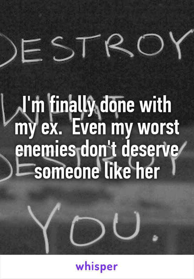 I'm finally done with my ex.  Even my worst enemies don't deserve someone like her