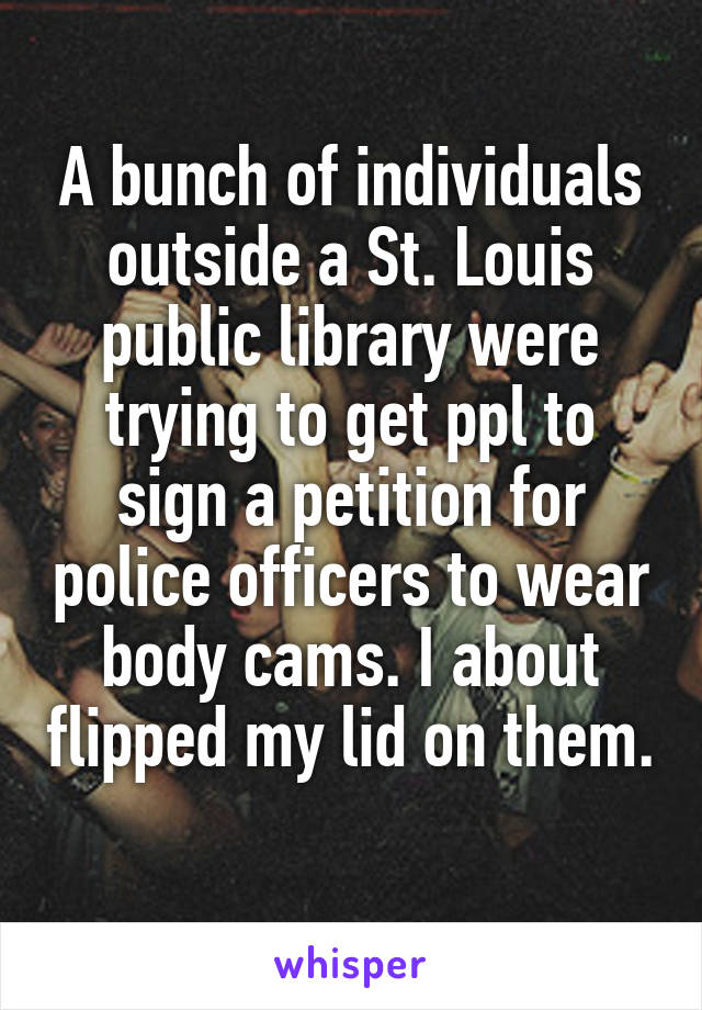 A bunch of individuals outside a St. Louis public library were trying to get ppl to sign a petition for police officers to wear body cams. I about flipped my lid on them.
