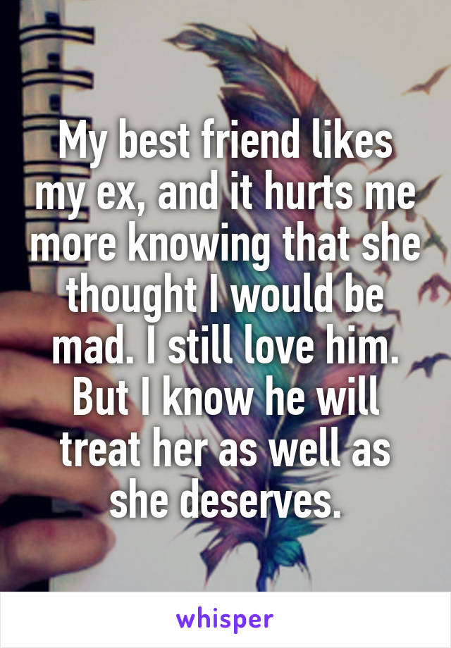 My best friend likes my ex, and it hurts me more knowing that she thought I would be mad. I still love him. But I know he will treat her as well as she deserves.