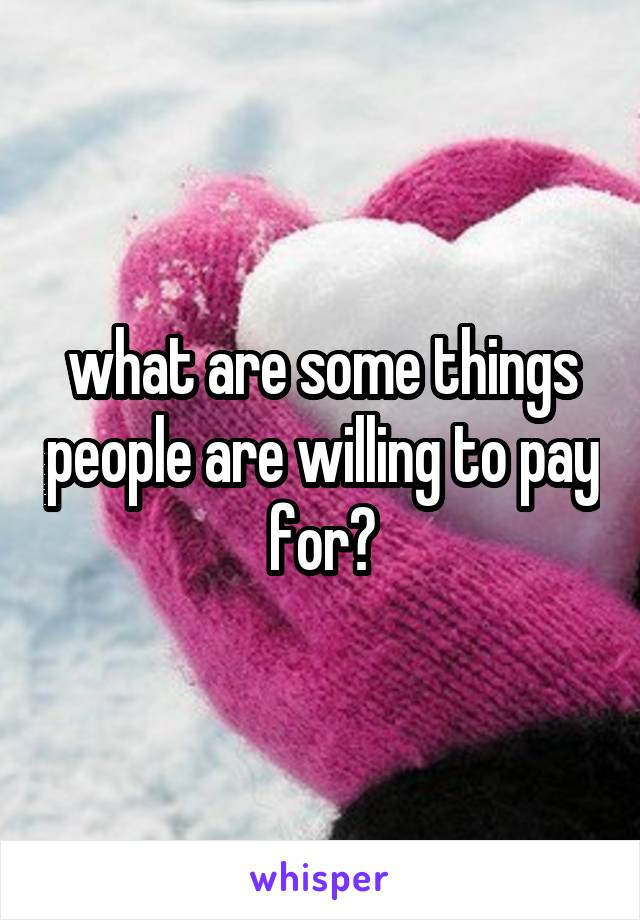 what are some things people are willing to pay for?