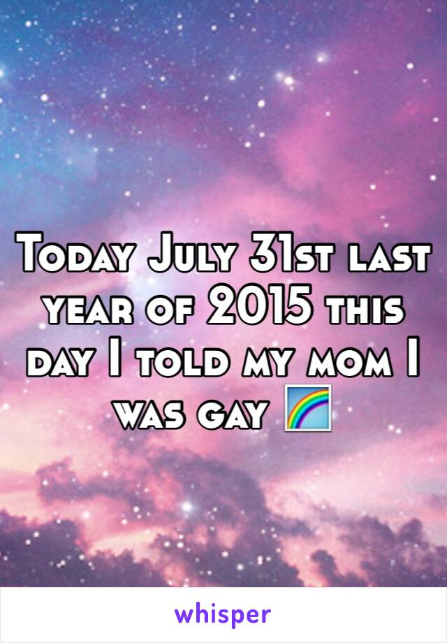 Today July 31st last year of 2015 this day I told my mom I was gay 🌈