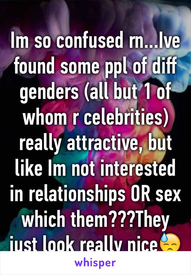 Im so confused rn...Ive found some ppl of diff genders (all but 1 of whom r celebrities) really attractive, but like Im not interested in relationships OR sex which them???They just look really nice😓
