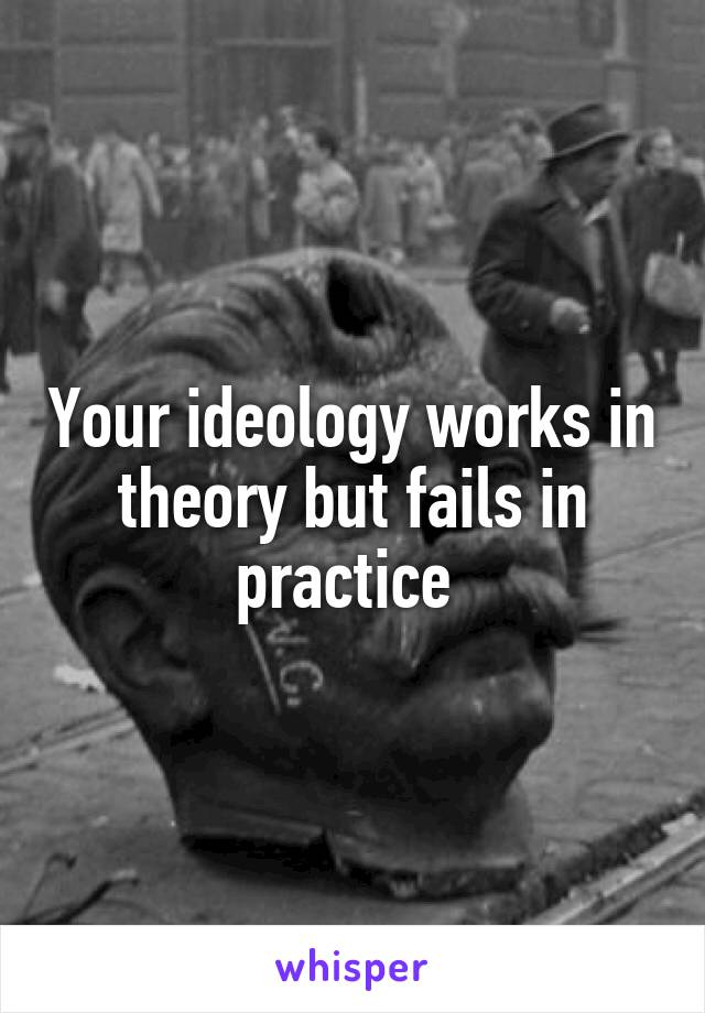 Your ideology works in theory but fails in practice