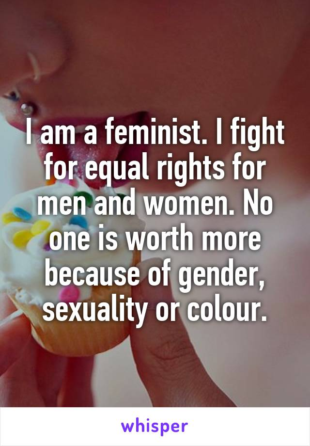 I am a feminist. I fight for equal rights for men and women. No one is worth more because of gender, sexuality or colour.